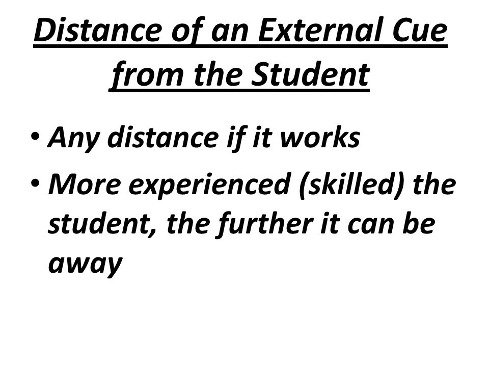 Distance of an External Cue from the Student Any distance if it works More experienced (skilled) the student, the further it can be away