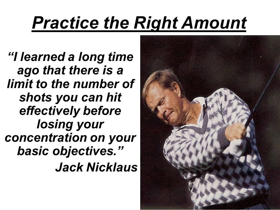 Practice the Right Amount I learned a long time ago that there is a limit to the number of shots you can hit effectively before losing your concentration on your basic objectives. Jack Nicklaus