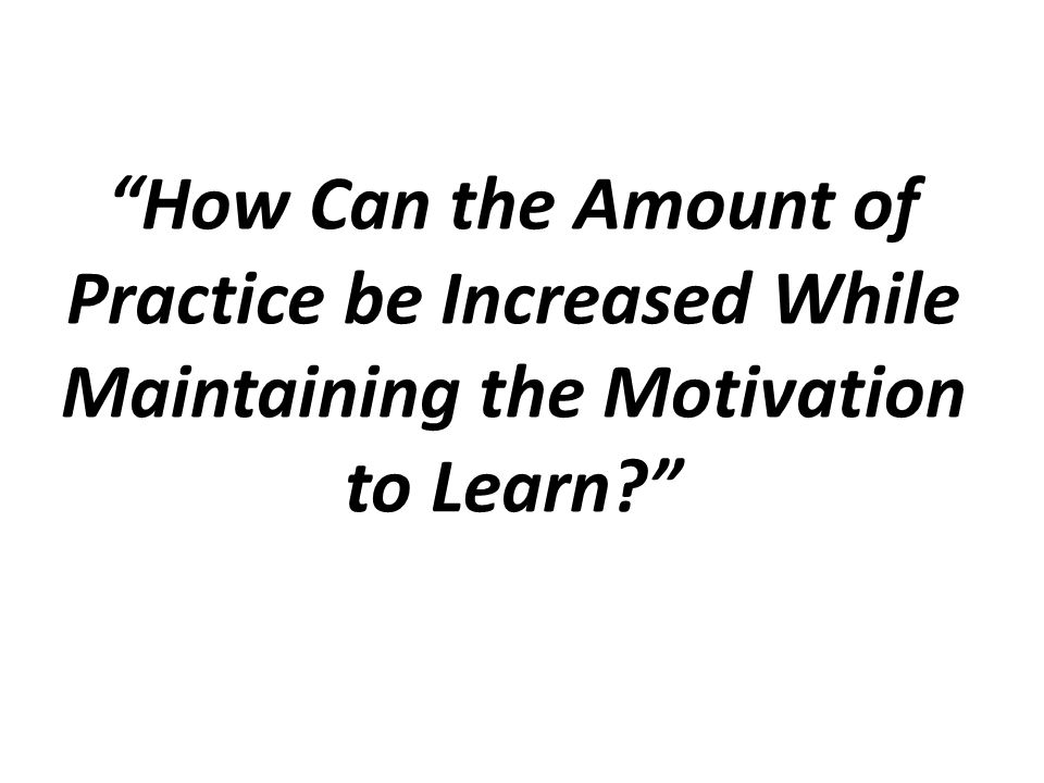 How Can the Amount of Practice be Increased While Maintaining the Motivation to Learn
