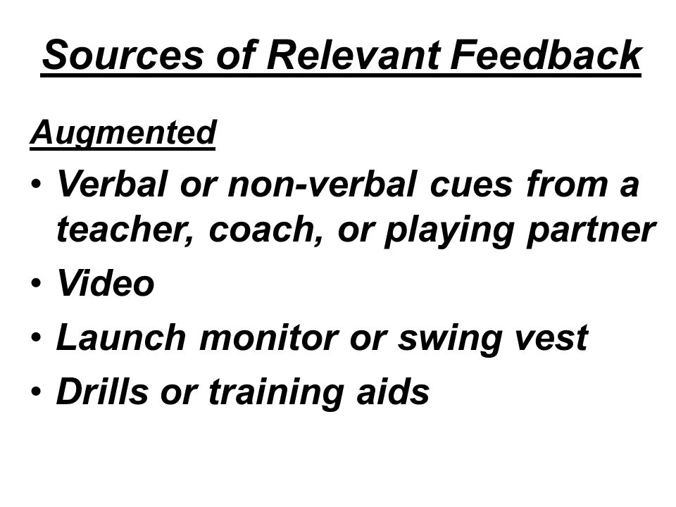 Sources of Relevant Feedback Augmented Verbal or non-verbal cues from a teacher, coach, or playing partner Video Launch monitor or swing vest Drills or training aids