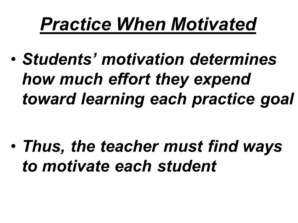 Practice When Motivated Students' motivation determines how much effort they expend toward learning each practice goal Thus, the teacher must find ways to motivate each student