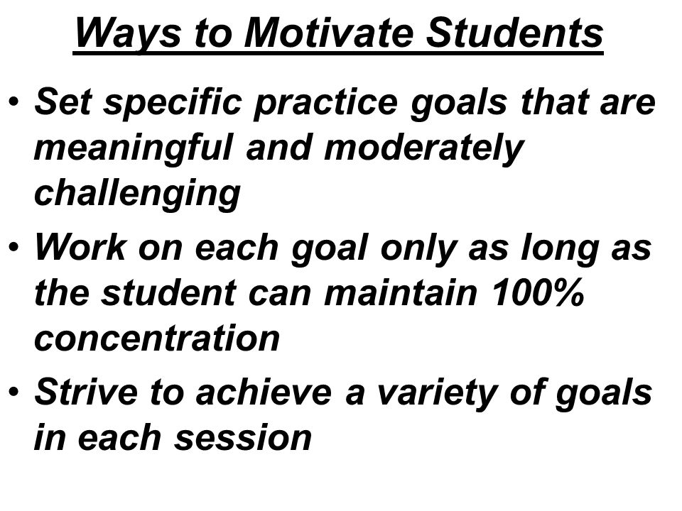Ways to Motivate Students Set specific practice goals that are meaningful and moderately challenging Work on each goal only as long as the student can maintain 100% concentration Strive to achieve a variety of goals in each session