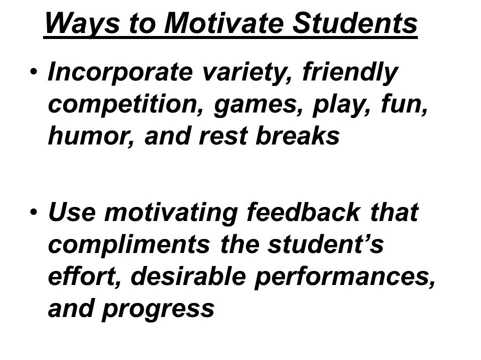 Ways to Motivate Students Incorporate variety, friendly competition, games, play, fun, humor, and rest breaks Use motivating feedback that compliments the student's effort, desirable performances, and progress