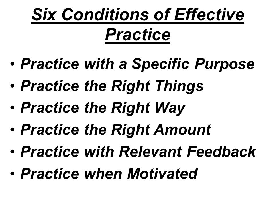 Six Conditions of Effective Practice Practice with a Specific Purpose Practice the Right Things Practice the Right Way Practice the Right Amount Practice with Relevant Feedback Practice when Motivated