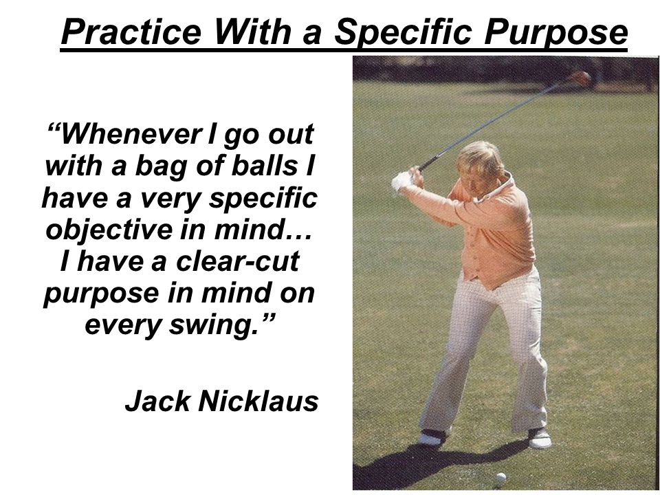 Practice With a Specific Purpose Whenever I go out with a bag of balls I have a very specific objective in mind… I have a clear-cut purpose in mind on every swing. Jack Nicklaus