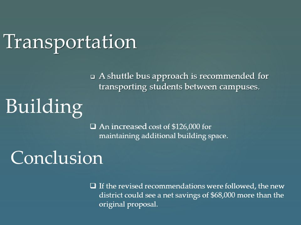 Transportation  A shuttle bus approach is recommended for transporting students between campuses. Building  An increased cost of $126,000 for mainta
