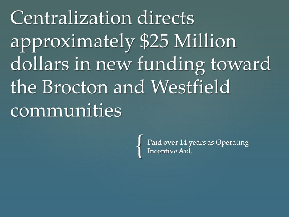 { Centralization directs approximately $25 Million dollars in new funding toward the Brocton and Westfield communities Paid over 14 years as Operating