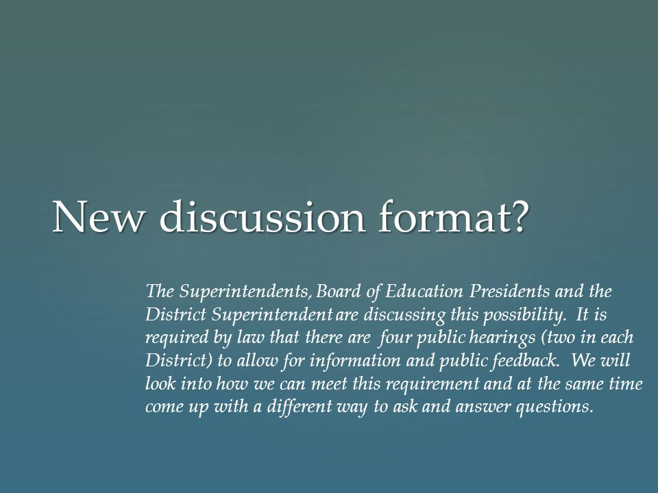 New discussion format? The Superintendents, Board of Education Presidents and the District Superintendent are discussing this possibility. It is requi