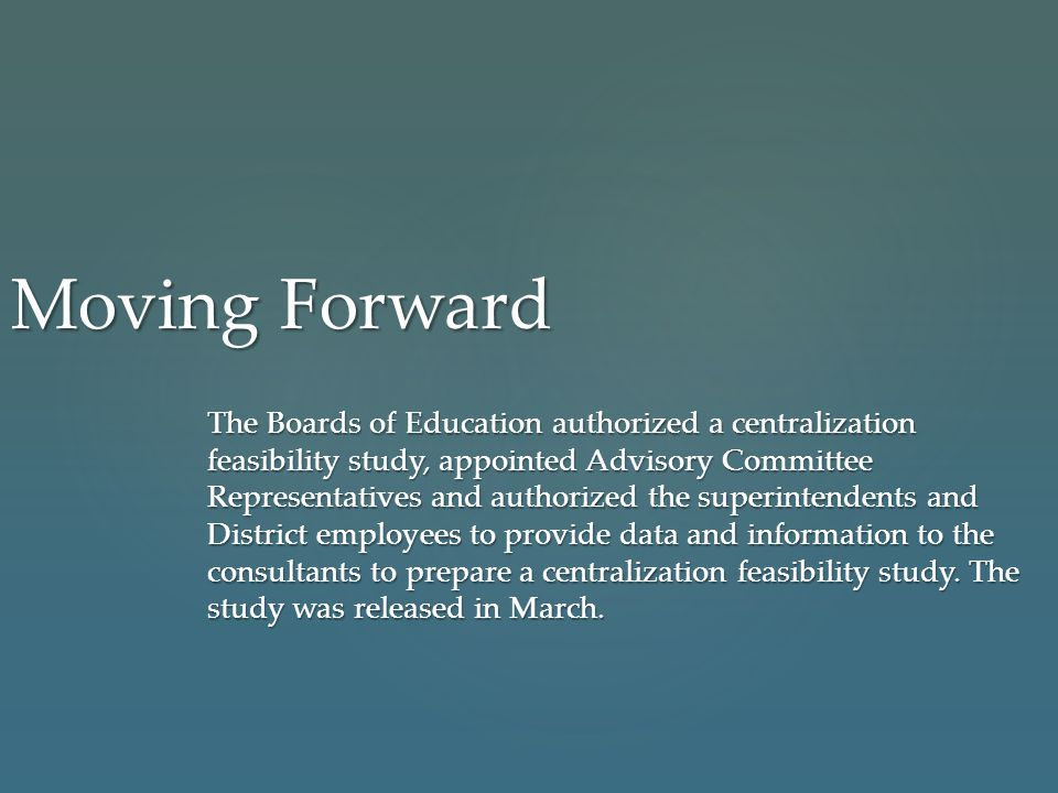 Moving Forward The Boards of Education authorized a centralization feasibility study, appointed Advisory Committee Representatives and authorized the