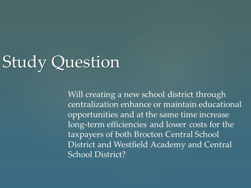 Study Question Will creating a new school district through centralization enhance or maintain educational opportunities and at the same time increase