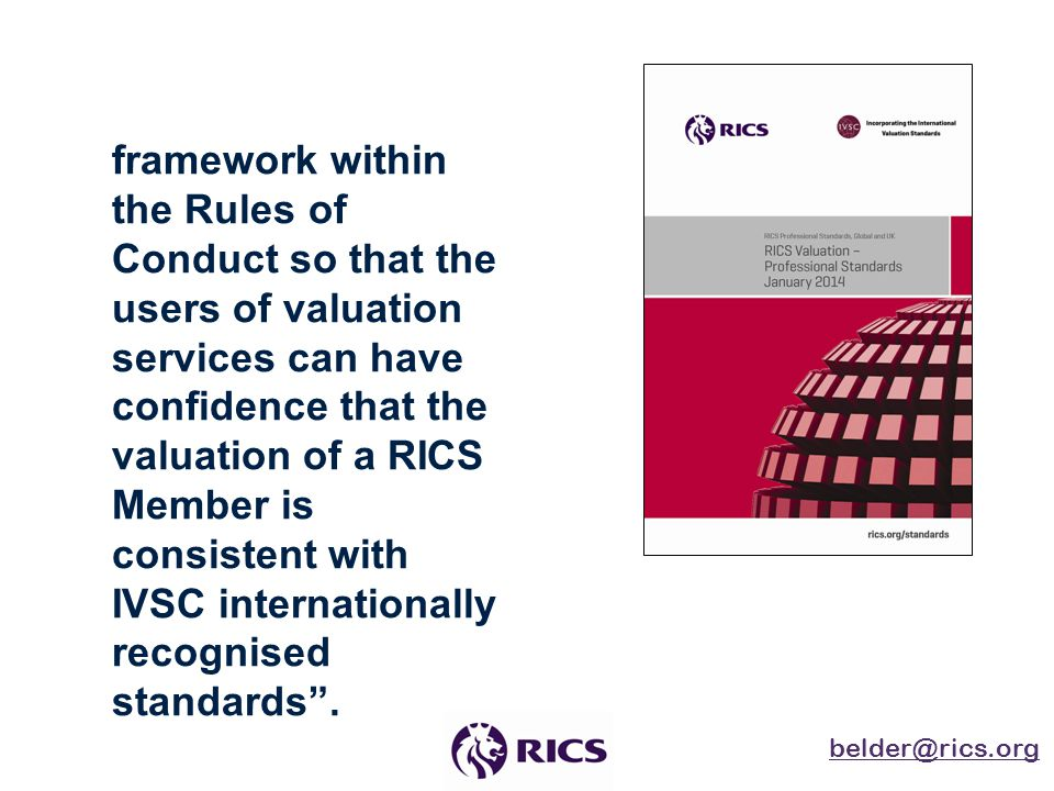 "belder@rics.org www.rics.org RICS Red Book Purpose ""To provide an effective framework within the Rules of Conduct so that the users of valuation servi"