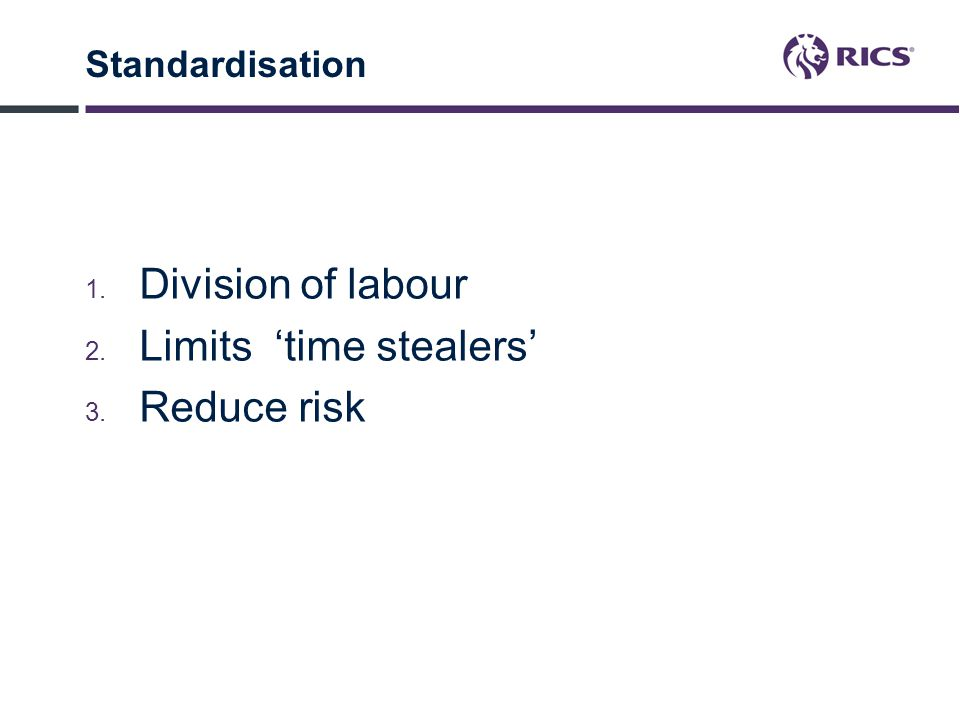 Standardisation 1. Division of labour 2. Limits 'time stealers' 3. Reduce risk