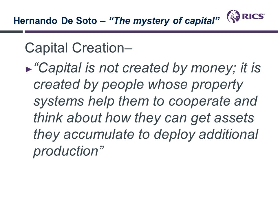 Hernando De Soto – The mystery of capital Fungiability ► If standard descriptions of assets were not readily available, anyone who wanted to buy, rent or give credit against an asset would have to expend enormous resources comparing and evaluating it against other assets- which would also lack standard descriptions.