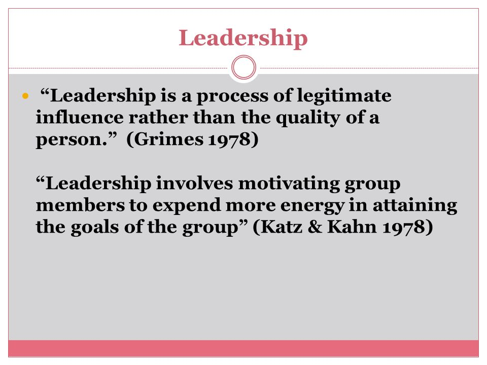Leadership Leadership is a process of legitimate influence rather than the quality of a person. (Grimes 1978) Leadership involves motivating group members to expend more energy in attaining the goals of the group (Katz & Kahn 1978)