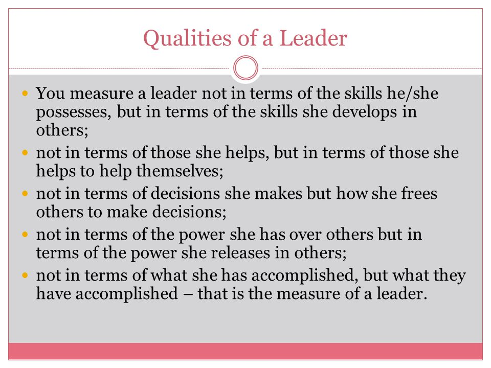 Qualities of a Leader You measure a leader not in terms of the skills he/she possesses, but in terms of the skills she develops in others; not in terms of those she helps, but in terms of those she helps to help themselves; not in terms of decisions she makes but how she frees others to make decisions; not in terms of the power she has over others but in terms of the power she releases in others; not in terms of what she has accomplished, but what they have accomplished – that is the measure of a leader.