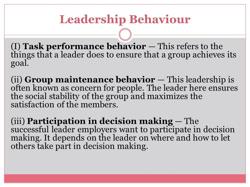 Leadership Behaviour (I) Task performance behavior — This refers to the things that a leader does to ensure that a group achieves its goal.