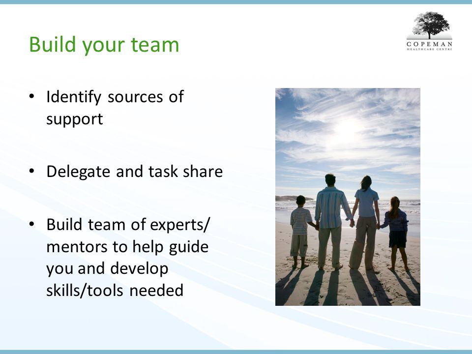 Build your team Identify sources of support Delegate and task share Build team of experts/ mentors to help guide you and develop skills/tools needed