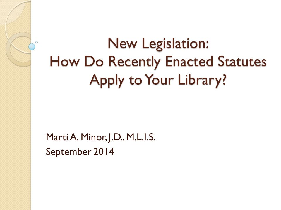 New Legislation: How Do Recently Enacted Statutes Apply to Your Library? Marti A. Minor, J.D., M.L.I.S. September 2014