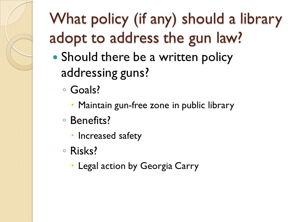 What policy (if any) should a library adopt to address the gun law? Should there be a written policy addressing guns? ◦ Goals?  Maintain gun-free zon