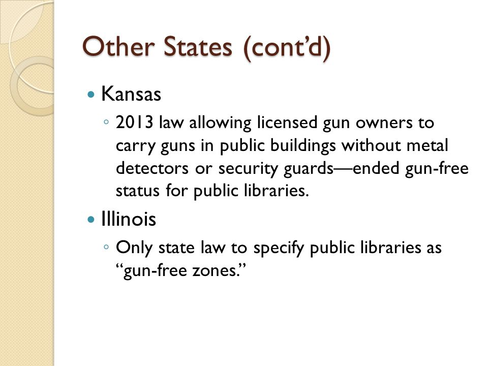 Other States (cont'd) Kansas ◦ 2013 law allowing licensed gun owners to carry guns in public buildings without metal detectors or security guards—ended gun-free status for public libraries.
