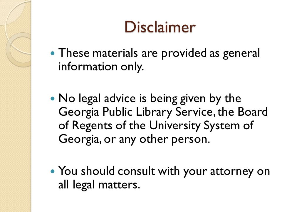 Disclaimer These materials are provided as general information only. No legal advice is being given by the Georgia Public Library Service, the Board o
