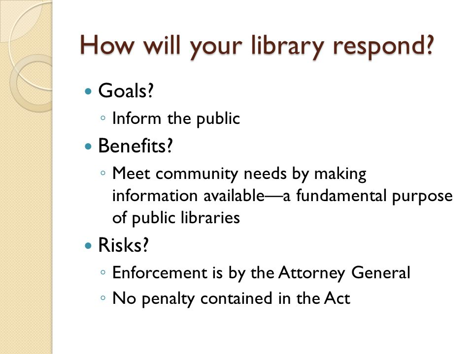 How will your library respond? Goals? ◦ Inform the public Benefits? ◦ Meet community needs by making information available—a fundamental purpose of pu