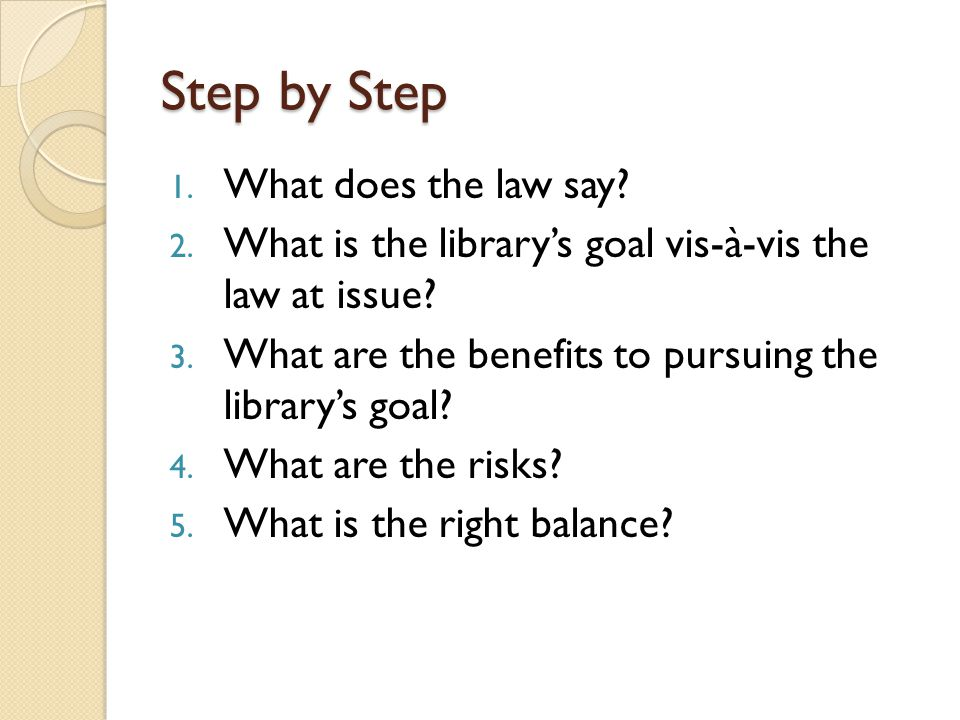 Step by Step 1. What does the law say? 2. What is the library's goal vis-à-vis the law at issue? 3. What are the benefits to pursuing the library's go