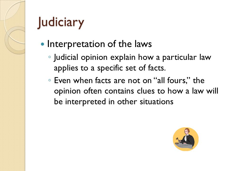 Judiciary Interpretation of the laws ◦ Judicial opinion explain how a particular law applies to a specific set of facts.