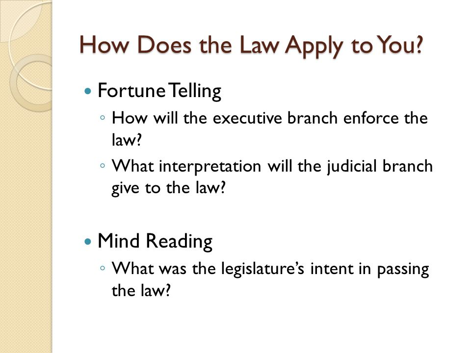 How Does the Law Apply to You? Fortune Telling ◦ How will the executive branch enforce the law? ◦ What interpretation will the judicial branch give to