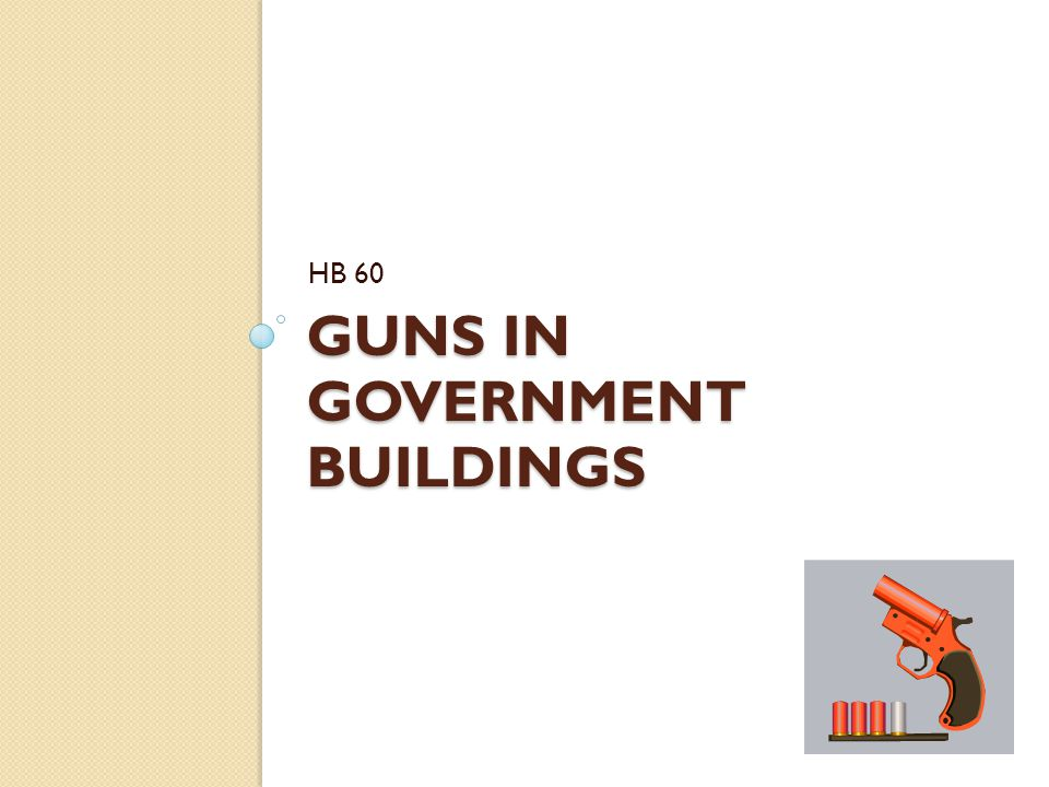 GUNS IN GOVERNMENT BUILDINGS HB 60