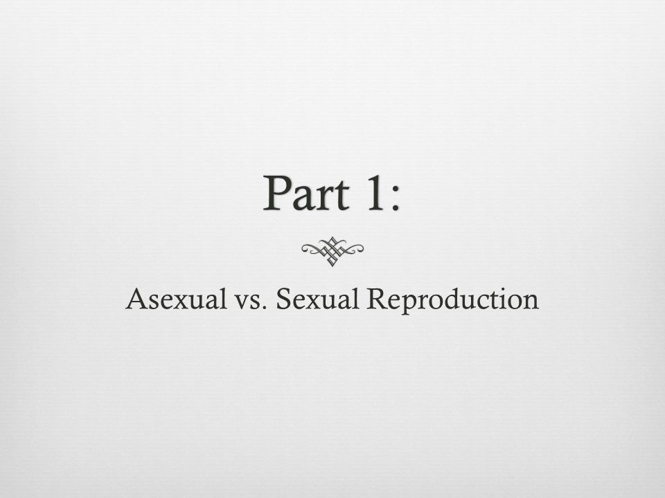 Part 1:Part 1: Asexual vs. Sexual Reproduction