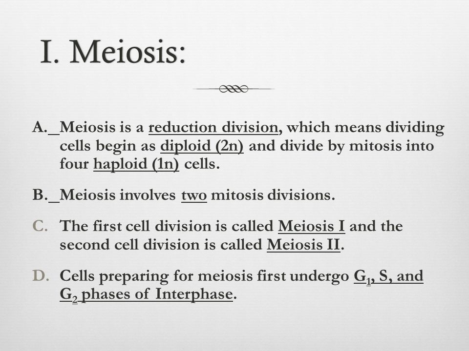 I. Meiosis:I. Meiosis: A.Meiosis is a reduction division, which means dividing cells begin as diploid (2n) and divide by mitosis into four haploid (1n