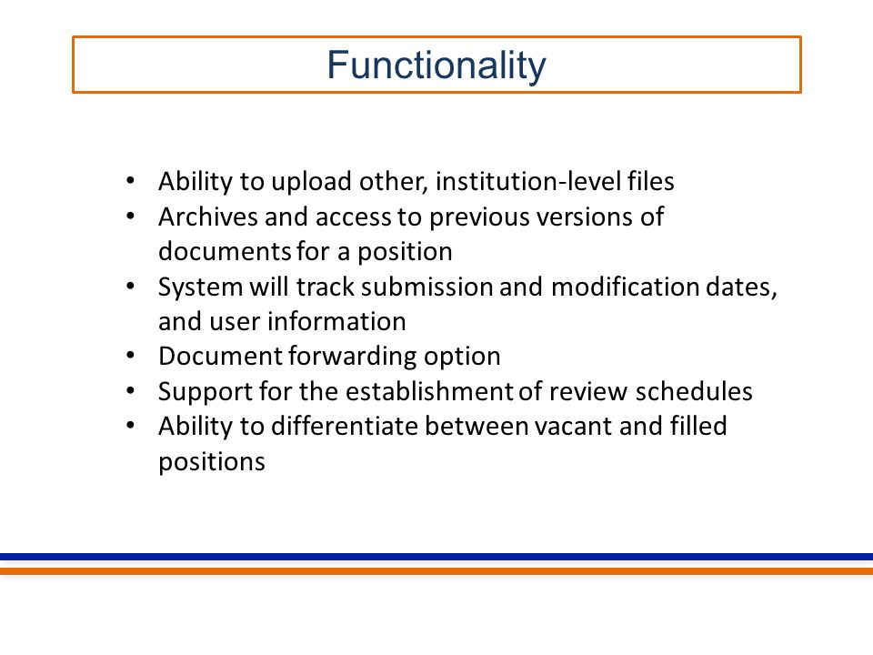 Functionality Ability to upload other, institution-level files Archives and access to previous versions of documents for a position System will track submission and modification dates, and user information Document forwarding option Support for the establishment of review schedules Ability to differentiate between vacant and filled positions