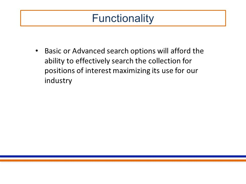 Functionality Basic or Advanced search options will afford the ability to effectively search the collection for positions of interest maximizing its use for our industry