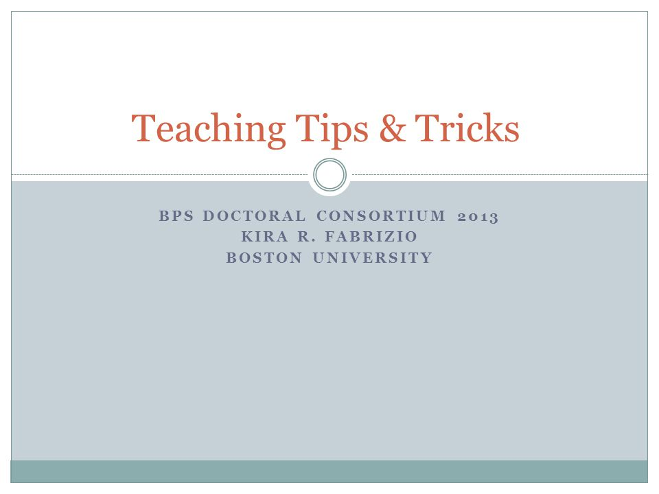 BPS DOCTORAL CONSORTIUM 2013 KIRA R. FABRIZIO BOSTON UNIVERSITY Teaching Tips & Tricks