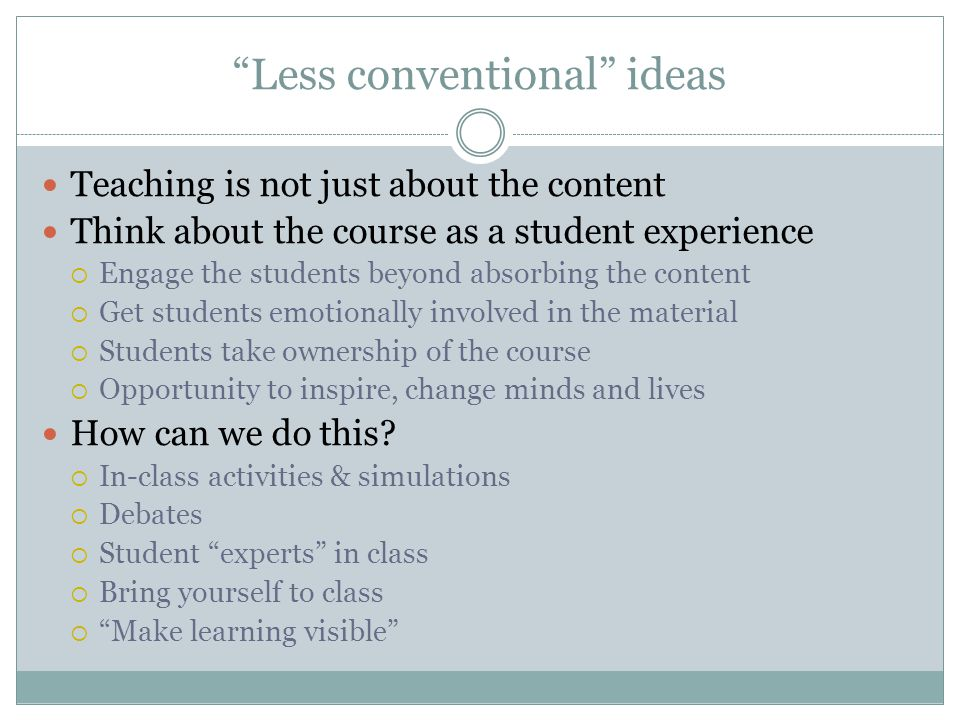 Less conventional ideas Teaching is not just about the content Think about the course as a student experience  Engage the students beyond absorbing the content  Get students emotionally involved in the material  Students take ownership of the course  Opportunity to inspire, change minds and lives How can we do this.