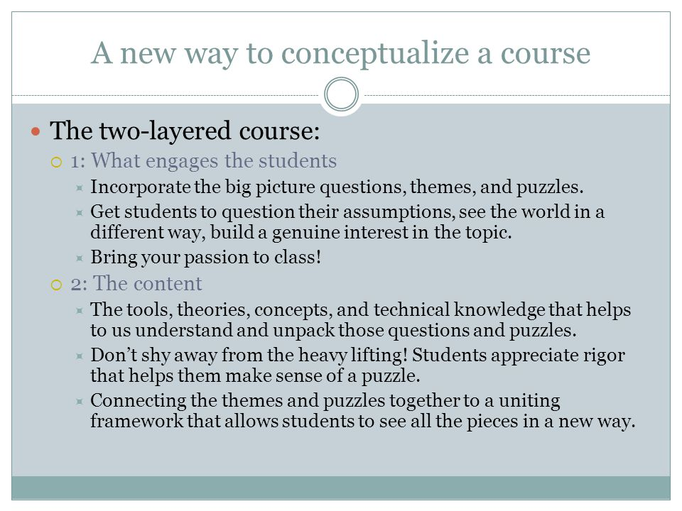 A new way to conceptualize a course The two-layered course:  1: What engages the students  Incorporate the big picture questions, themes, and puzzles.