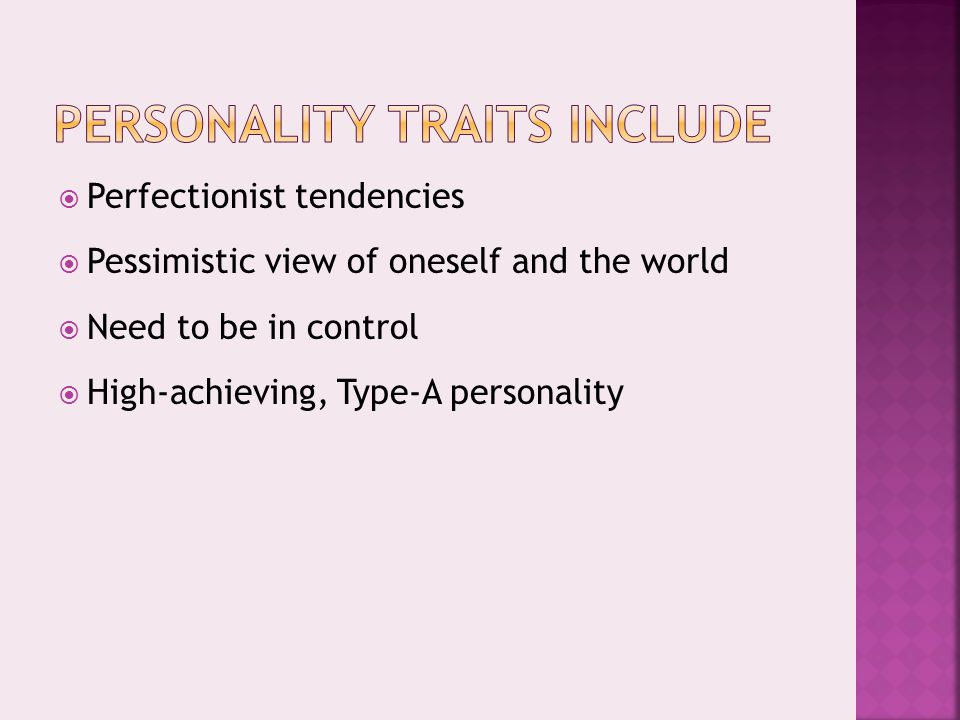  Perfectionist tendencies  Pessimistic view of oneself and the world  Need to be in control  High-achieving, Type-A personality
