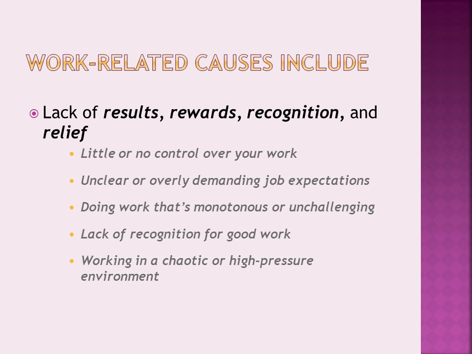  Lack of results, rewards, recognition, and relief Little or no control over your work Unclear or overly demanding job expectations Doing work that's monotonous or unchallenging Lack of recognition for good work Working in a chaotic or high-pressure environment