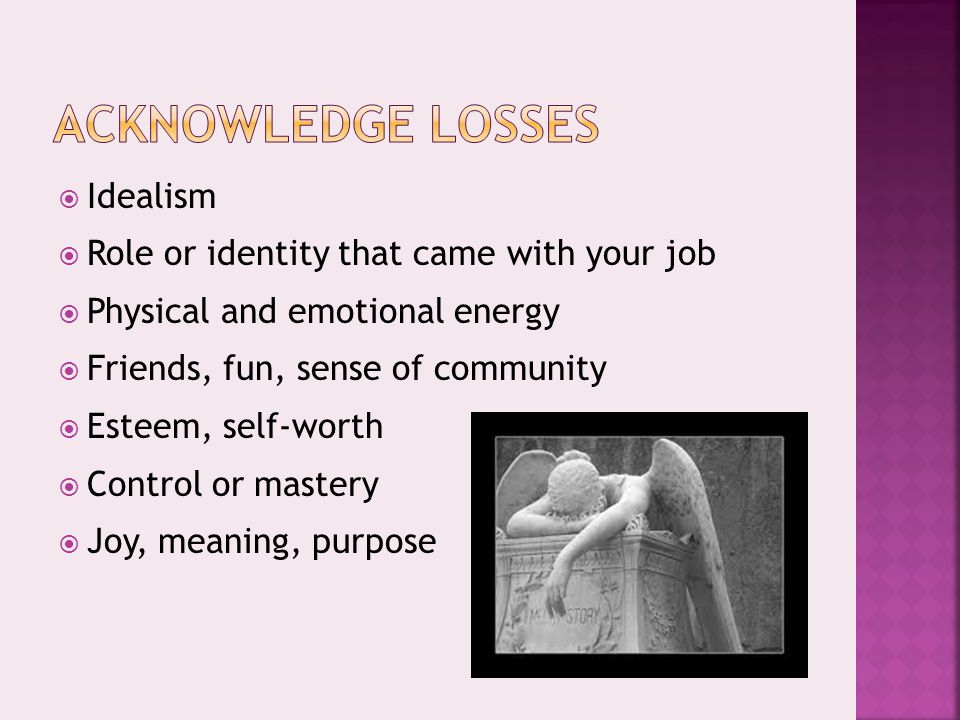  Idealism  Role or identity that came with your job  Physical and emotional energy  Friends, fun, sense of community  Esteem, self-worth  Control or mastery  Joy, meaning, purpose