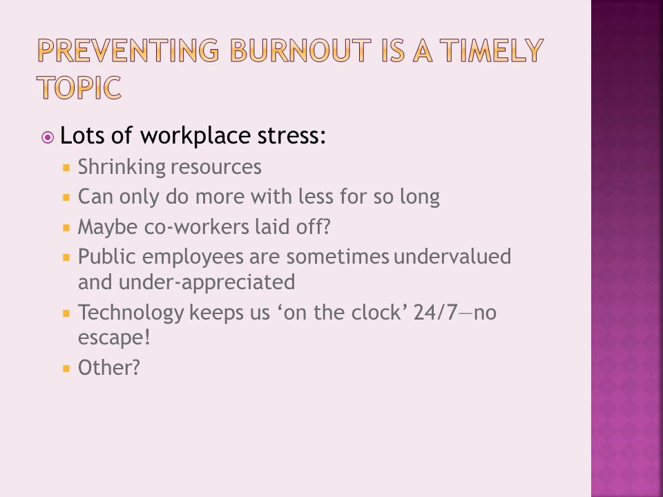  Lots of workplace stress:  Shrinking resources  Can only do more with less for so long  Maybe co-workers laid off.