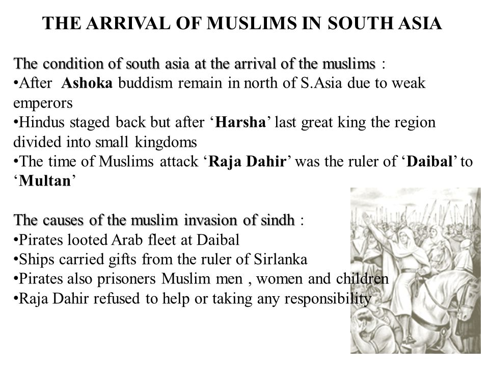 The condition of south asia at the arrival of the muslims The condition of south asia at the arrival of the muslims : After Ashoka buddism remain in north of S.Asia due to weak emperors Hindus staged back but after 'Harsha' last great king the region divided into small kingdoms The time of Muslims attack 'Raja Dahir' was the ruler of 'Daibal' to 'Multan' The causes of the muslim invasion of sindh The causes of the muslim invasion of sindh : Pirates looted Arab fleet at Daibal Ships carried gifts from the ruler of Sirlanka Pirates also prisoners Muslim men, women and children Raja Dahir refused to help or taking any responsibility THE ARRIVAL OF MUSLIMS IN SOUTH ASIA