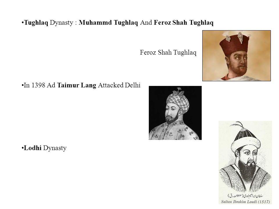 Tughlaq Dynasty : Muhammd Tughlaq And Feroz Shah Tughlaq In 1398 Ad Taimur Lang Attacked Delhi Lodhi Dynasty Feroz Shah Tughlaq