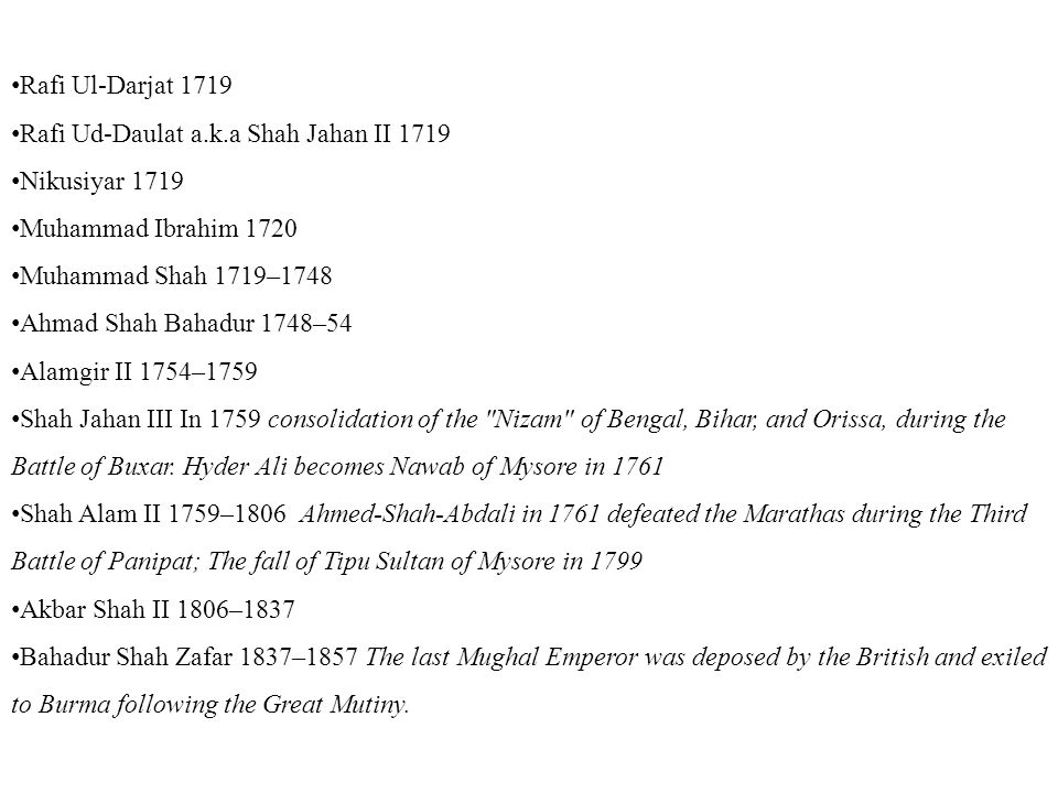 Rafi Ul-Darjat 1719 Rafi Ud-Daulat a.k.a Shah Jahan II 1719 Nikusiyar 1719 Muhammad Ibrahim 1720 Muhammad Shah 1719–1748 Ahmad Shah Bahadur 1748–54 Alamgir II 1754–1759 Shah Jahan III In 1759 consolidation of the Nizam of Bengal, Bihar, and Orissa, during the Battle of Buxar.