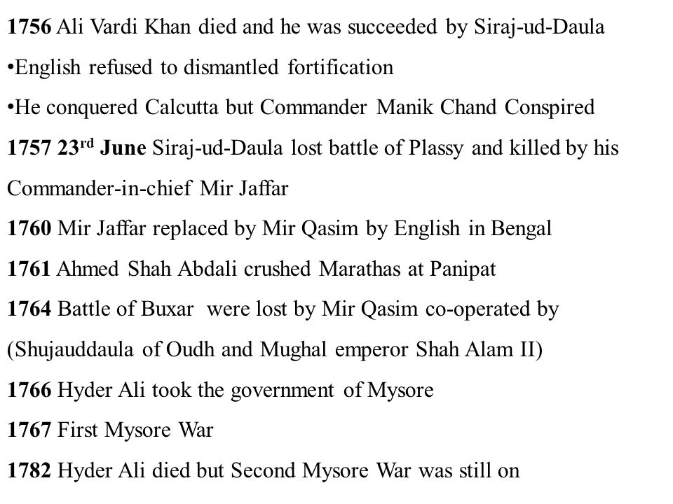 1756 Ali Vardi Khan died and he was succeeded by Siraj-ud-Daula English refused to dismantled fortification He conquered Calcutta but Commander Manik Chand Conspired 1757 23 rd June Siraj-ud-Daula lost battle of Plassy and killed by his Commander-in-chief Mir Jaffar 1760 Mir Jaffar replaced by Mir Qasim by English in Bengal 1761 Ahmed Shah Abdali crushed Marathas at Panipat 1764 Battle of Buxar were lost by Mir Qasim co-operated by (Shujauddaula of Oudh and Mughal emperor Shah Alam II) 1766 Hyder Ali took the government of Mysore 1767 First Mysore War 1782 Hyder Ali died but Second Mysore War was still on