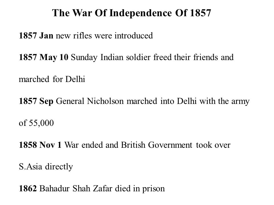 The War Of Independence Of 1857 1857 Jan new rifles were introduced 1857 May 10 Sunday Indian soldier freed their friends and marched for Delhi 1857 Sep General Nicholson marched into Delhi with the army of 55,000 1858 Nov 1 War ended and British Government took over S.Asia directly 1862 Bahadur Shah Zafar died in prison