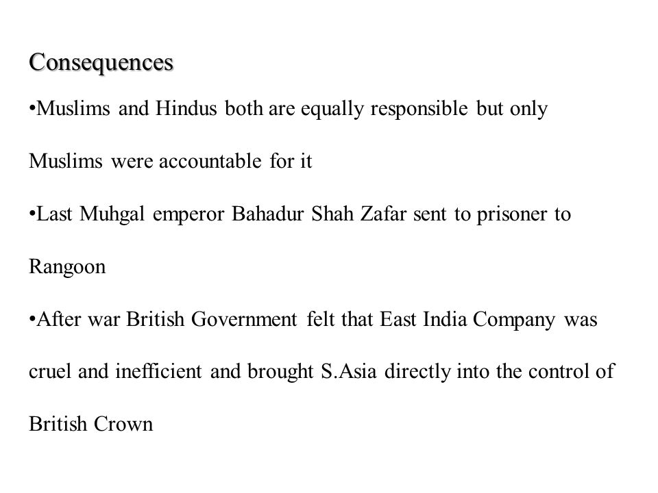 Consequences Muslims and Hindus both are equally responsible but only Muslims were accountable for it Last Muhgal emperor Bahadur Shah Zafar sent to prisoner to Rangoon After war British Government felt that East India Company was cruel and inefficient and brought S.Asia directly into the control of British Crown