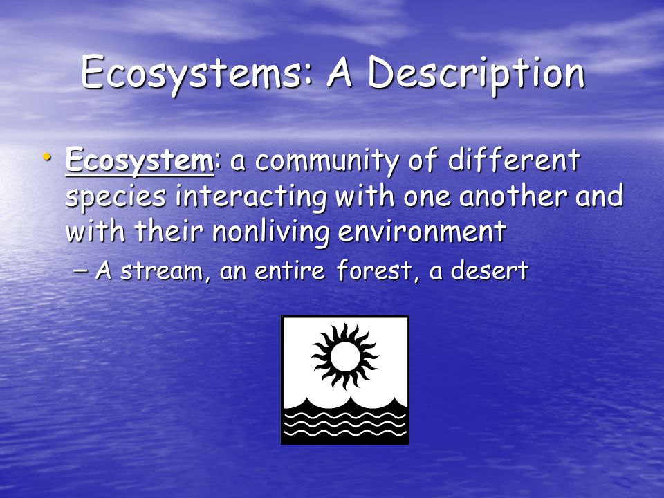 Ecosystems: A Description Ecosystem: a community of different species interacting with one another and with their nonliving environment Ecosystem: a community of different species interacting with one another and with their nonliving environment – A stream, an entire forest, a desert