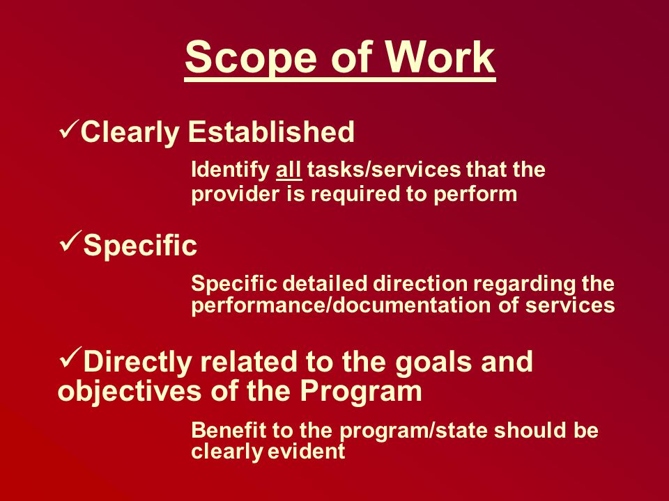 Scope of Work Clearly Established Identify all tasks/services that the provider is required to perform Specific Specific detailed direction regarding the performance/documentation of services Directly related to the goals and objectives of the Program Benefit to the program/state should be clearly evident