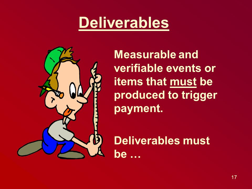 Measurable and verifiable events or items that must be produced to trigger payment.